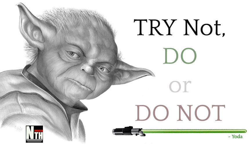 Try Not, Do or Do Not. There is no try ~ Yoda